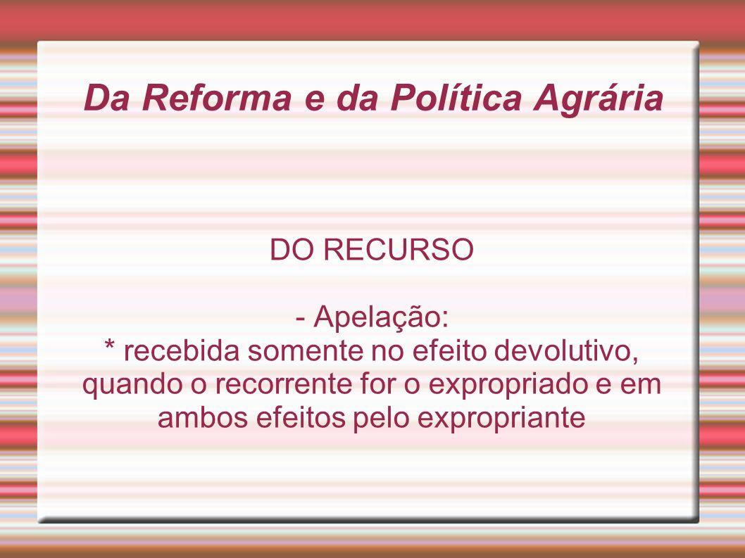 Da Reforma e da Política Agrária DO RECURSO - Apelação: * recebida somente no efeito devolutivo, quando o recorrente for o expropriado e em ambos efei
