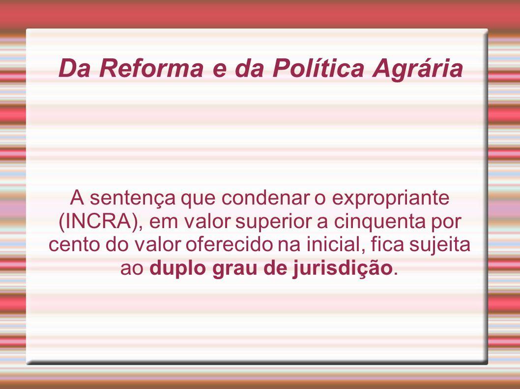 Da Reforma e da Política Agrária A sentença que condenar o expropriante (INCRA), em valor superior a cinquenta por cento do valor oferecido na inicial