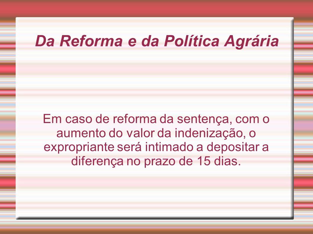 Da Reforma e da Política Agrária Em caso de reforma da sentença, com o aumento do valor da indenização, o expropriante será intimado a depositar a dif