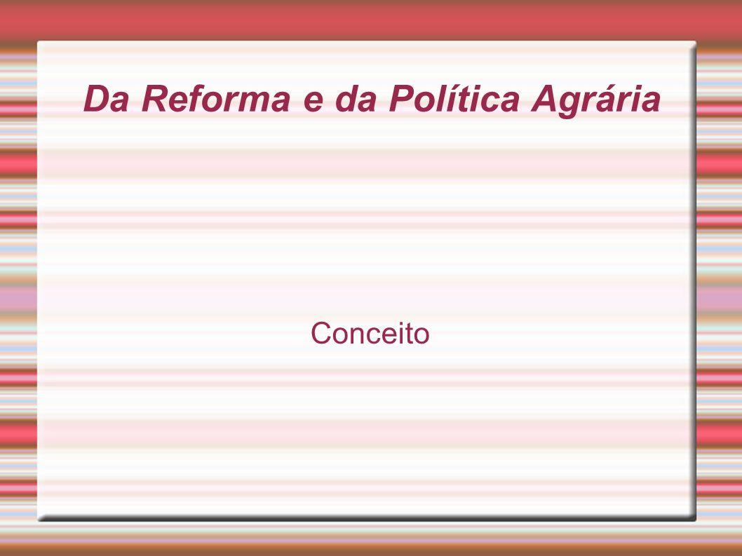 Da Reforma e da Política Agrária § 1° Considera-se Reforma Agrária o conjunto de medidas que visem a promover melhor distribuição da terra, mediante modificações no regime de sua posse e uso, a fim de atender aos princípios de justiça social e ao aumento de produtividade.