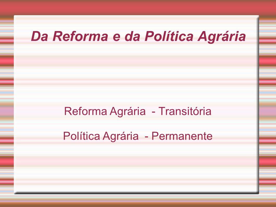 Da Reforma e da Política Agrária Reforma Agrária - Transitória Política Agrária - Permanente