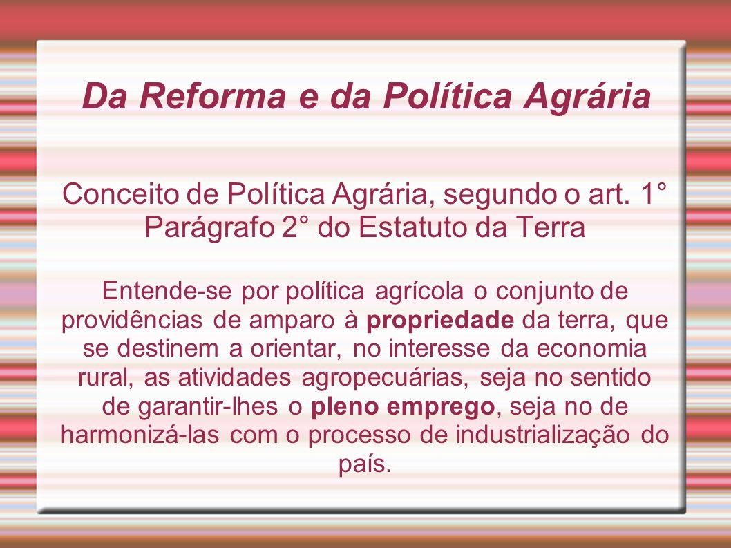 Da Reforma e da Política Agrária Conceito de Política Agrária, segundo o art. 1° Parágrafo 2° do Estatuto da Terra Entende-se por política agrícola o