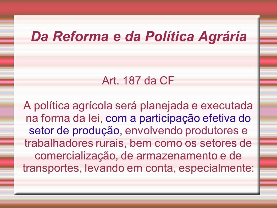Da Reforma e da Política Agrária Art. 187 da CF A política agrícola será planejada e executada na forma da lei, com a participação efetiva do setor de