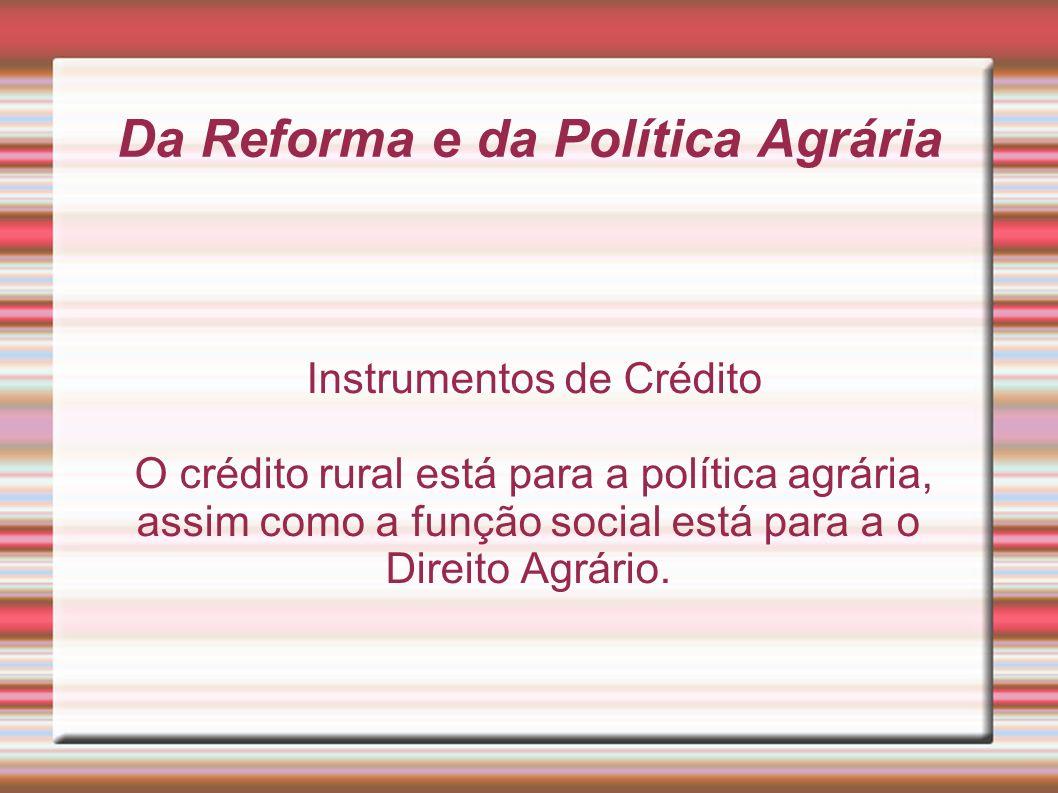 Da Reforma e da Política Agrária Instrumentos de Crédito O crédito rural está para a política agrária, assim como a função social está para a o Direit