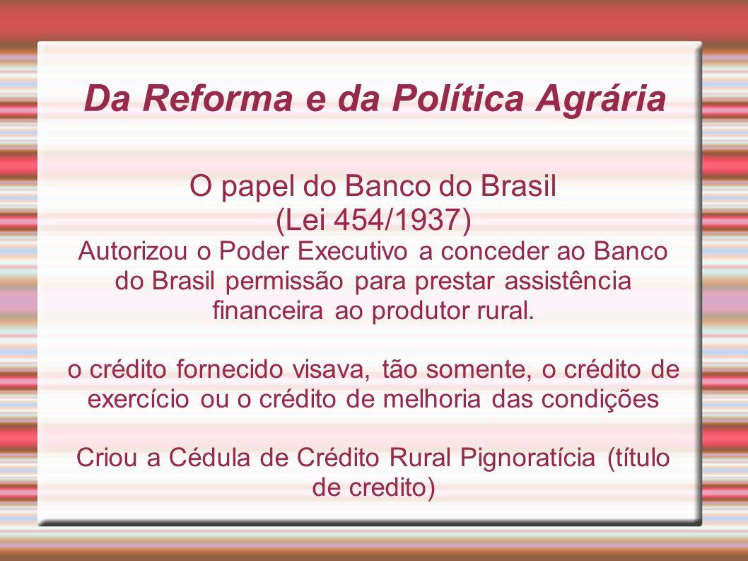 Da Reforma e da Política Agrária O papel do Banco do Brasil (Lei 454/1937) Autorizou o Poder Executivo a conceder ao Banco do Brasil permissão para pr