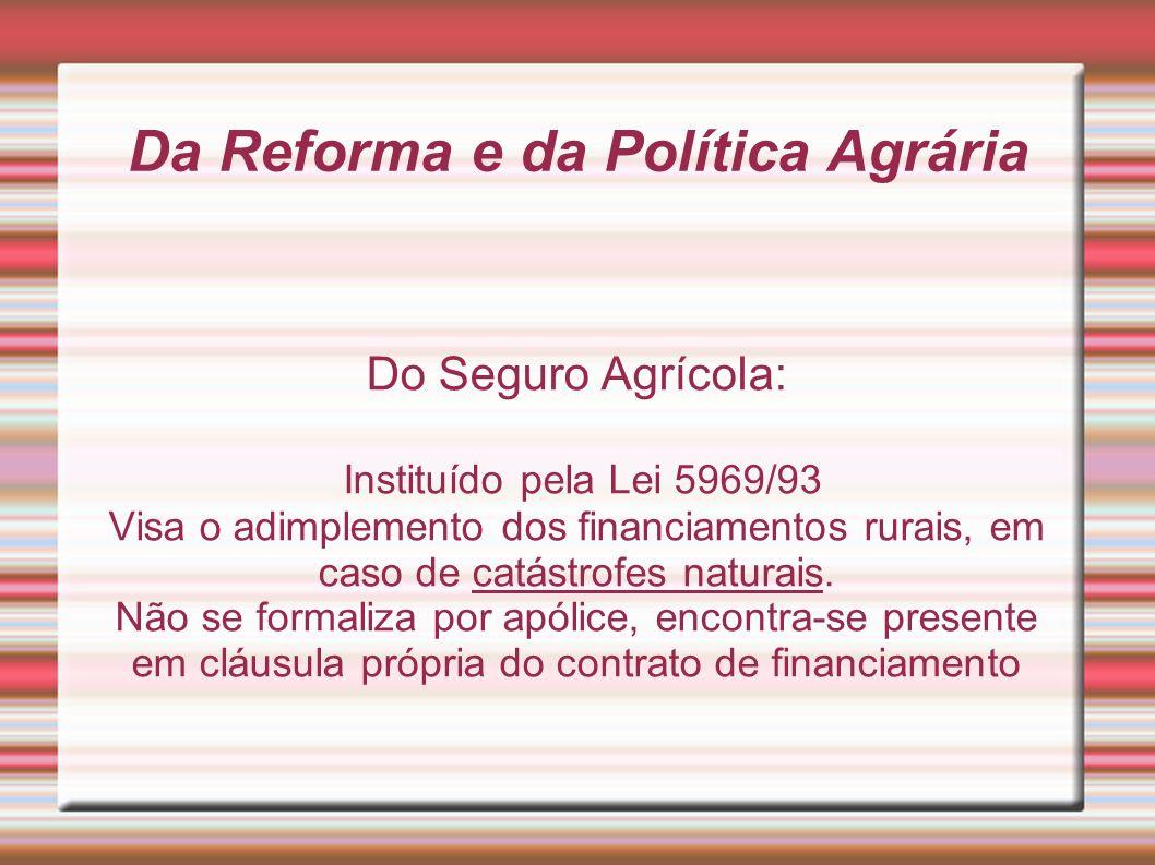 Da Reforma e da Política Agrária Do Seguro Agrícola: Instituído pela Lei 5969/93 Visa o adimplemento dos financiamentos rurais, em caso de catástrofes