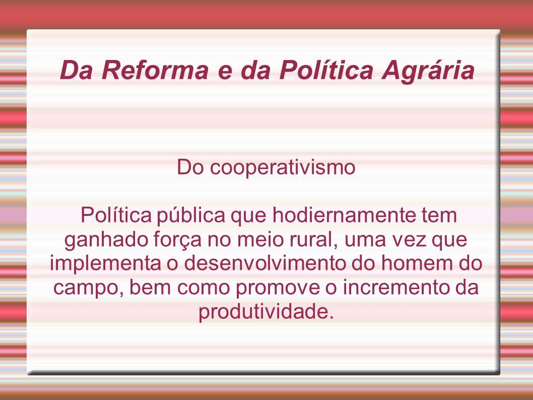 Da Reforma e da Política Agrária Do cooperativismo Política pública que hodiernamente tem ganhado força no meio rural, uma vez que implementa o desenv