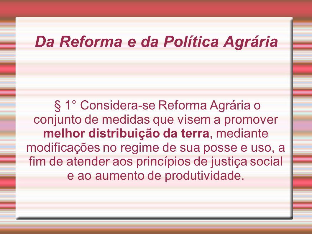 Da Reforma e da Política Agrária § 1° Considera-se Reforma Agrária o conjunto de medidas que visem a promover melhor distribuição da terra, mediante m