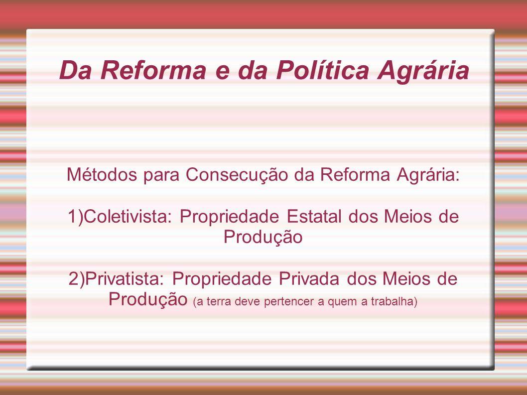 Da Reforma e da Política Agrária Métodos para Consecução da Reforma Agrária: 1)Coletivista: Propriedade Estatal dos Meios de Produção 2)Privatista: Pr