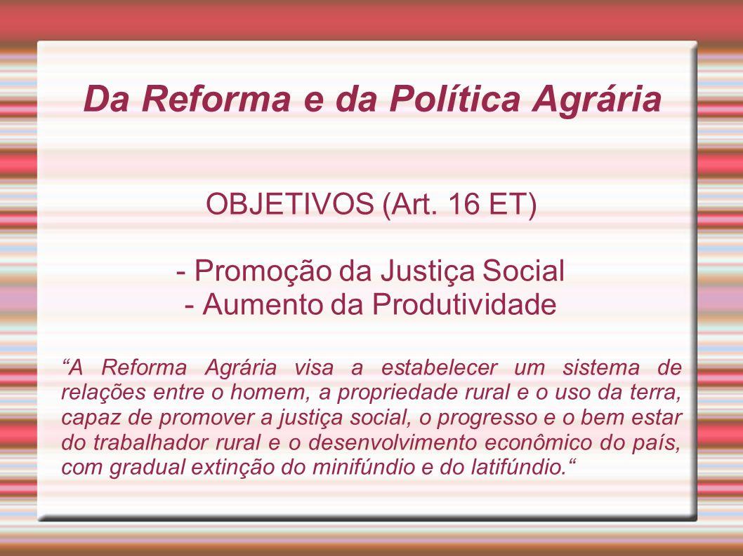Da Reforma e da Política Agrária OBJETIVOS (Art. 16 ET) - Promoção da Justiça Social - Aumento da Produtividade A Reforma Agrária visa a estabelecer u