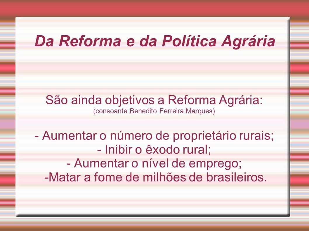 Da Reforma e da Política Agrária São ainda objetivos a Reforma Agrária: (consoante Benedito Ferreira Marques) - Aumentar o número de proprietário rura