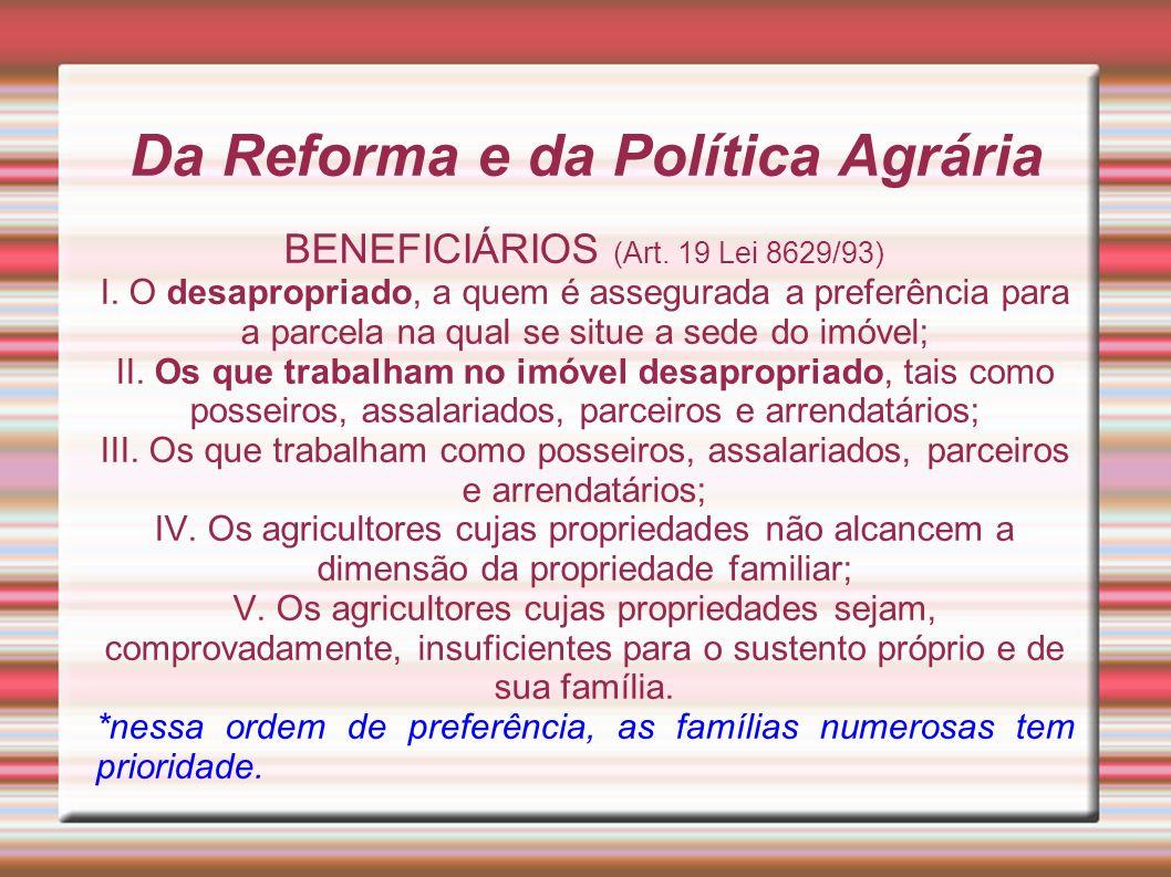 Da Reforma e da Política Agrária BENEFICIÁRIOS (Art. 19 Lei 8629/93) I. O desapropriado, a quem é assegurada a preferência para a parcela na qual se s