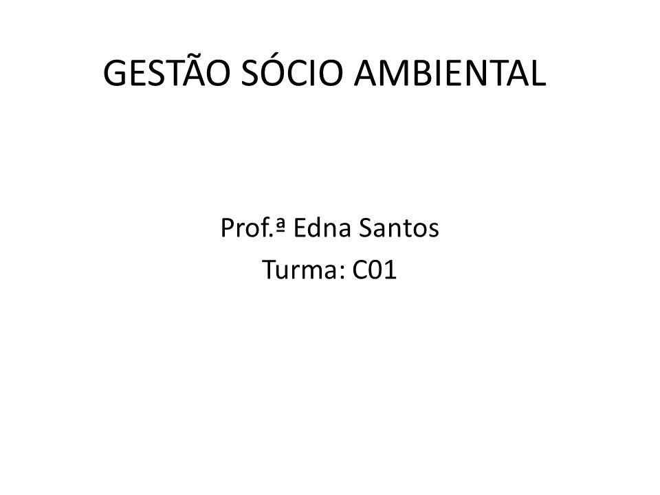GESTÃO SÓCIO AMBIENTAL Prof.ª Edna Santos Turma: C01