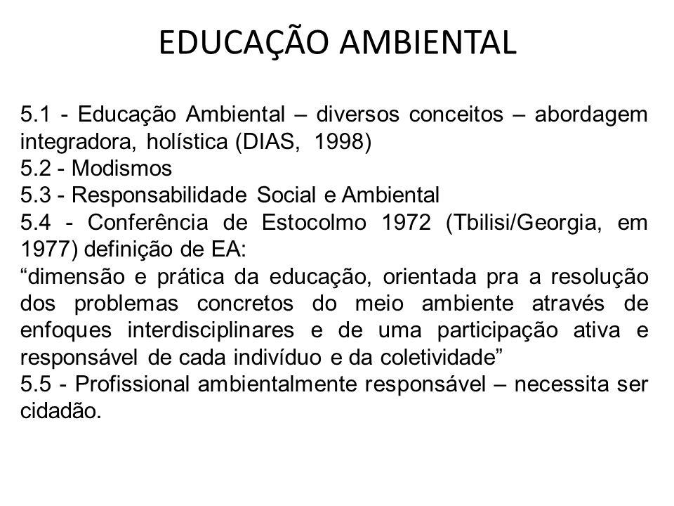 EDUCAÇÃO AMBIENTAL 5.1 - Educação Ambiental – diversos conceitos – abordagem integradora, holística (DIAS, 1998) 5.2 - Modismos 5.3 - Responsabilidade