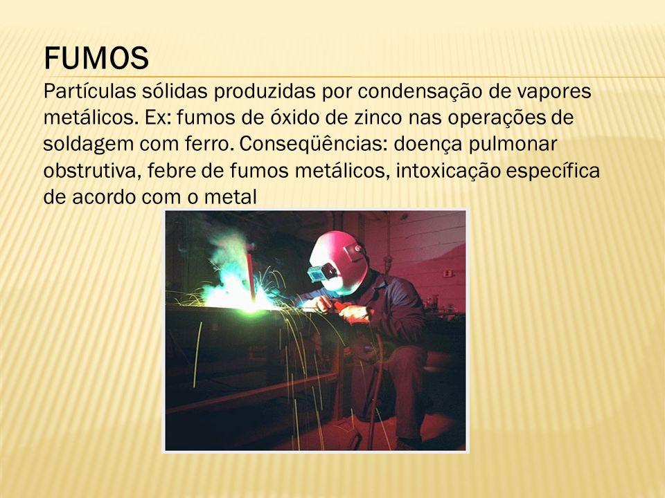 FUMOS Partículas sólidas produzidas por condensação de vapores metálicos. Ex: fumos de óxido de zinco nas operações de soldagem com ferro. Conseqüênci