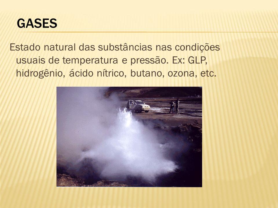 GASES Estado natural das substâncias nas condições usuais de temperatura e pressão. Ex: GLP, hidrogênio, ácido nítrico, butano, ozona, etc.