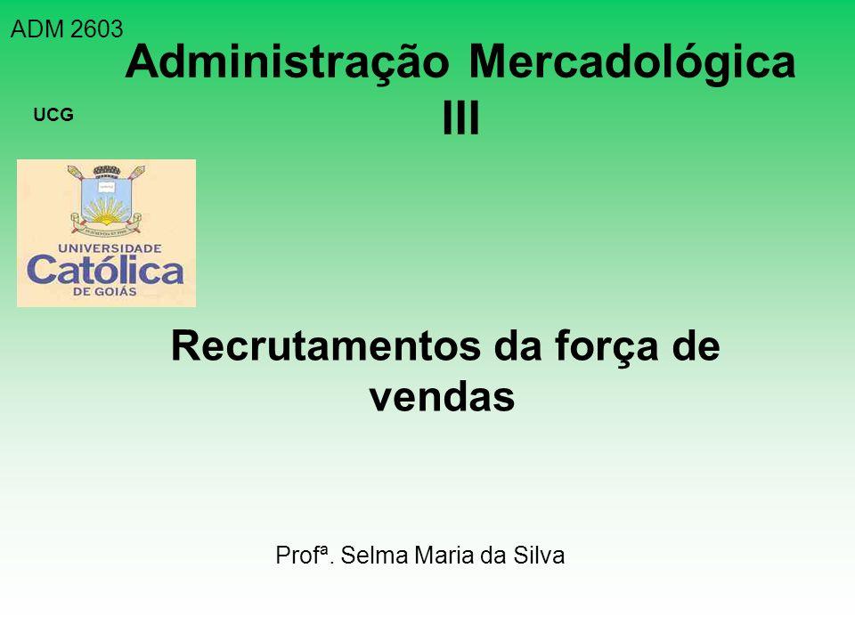 ADM 2603 UCG Administração Mercadológica III Recrutamentos da força de vendas Profª. Selma Maria da Silva