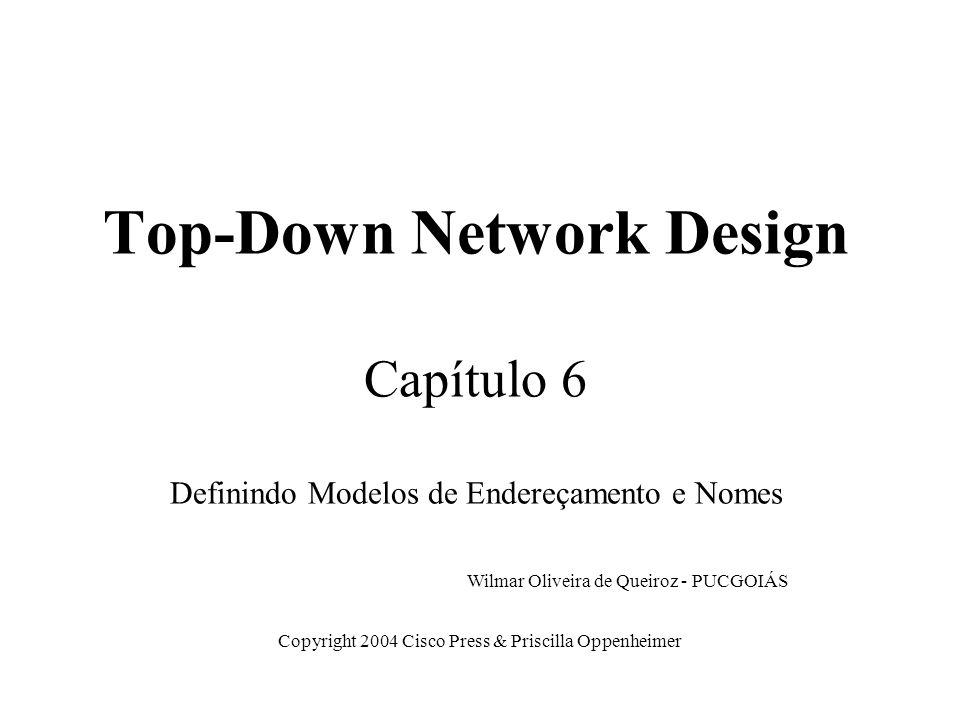 Top-Down Network Design Capítulo 6 Definindo Modelos de Endereçamento e Nomes Copyright 2004 Cisco Press & Priscilla Oppenheimer Wilmar Oliveira de Qu