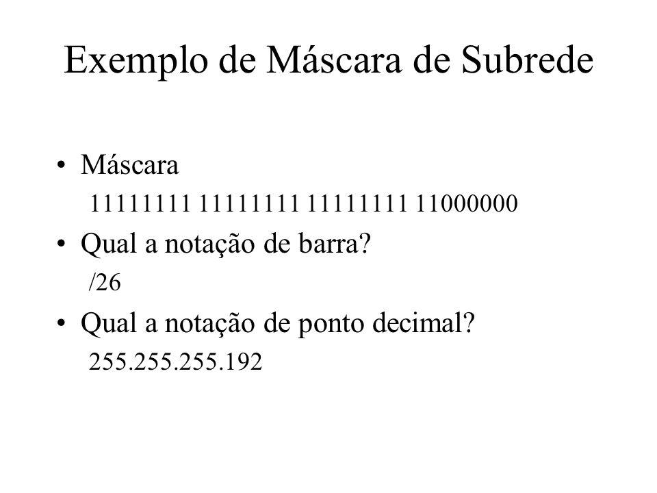 Exemplo de Máscara de Subrede Máscara 11111111 11111111 11111111 11000000 Qual a notação de barra? /26 Qual a notação de ponto decimal? 255.255.255.19