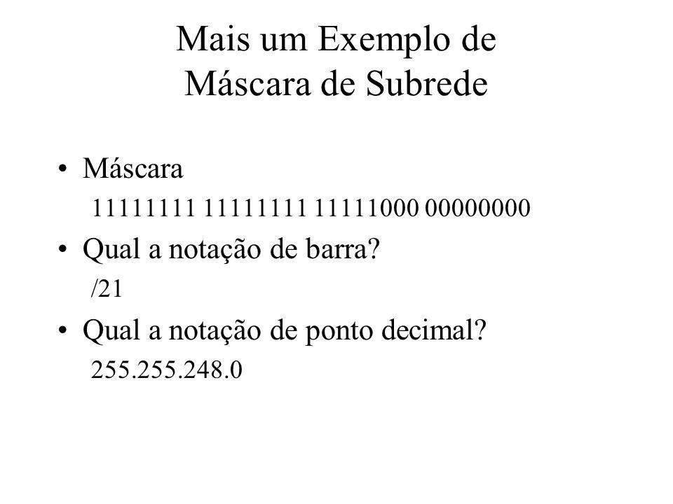 Mais um Exemplo de Máscara de Subrede Máscara 11111111 11111111 11111000 00000000 Qual a notação de barra? /21 Qual a notação de ponto decimal? 255.25
