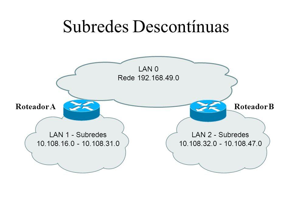 Subredes Descontínuas LAN 1 - Subredes 10.108.16.0 - 10.108.31.0 LAN 0 Rede 192.168.49.0 LAN 2 - Subredes 10.108.32.0 - 10.108.47.0 Roteador ARoteador