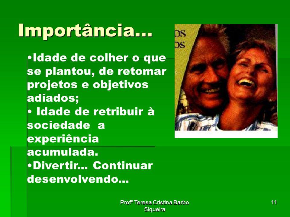 Profª Teresa Cristina Barbo Siqueira 11 Importância... Idade de colher o que se plantou, de retomar projetos e objetivos adiados; Idade de retribuir à