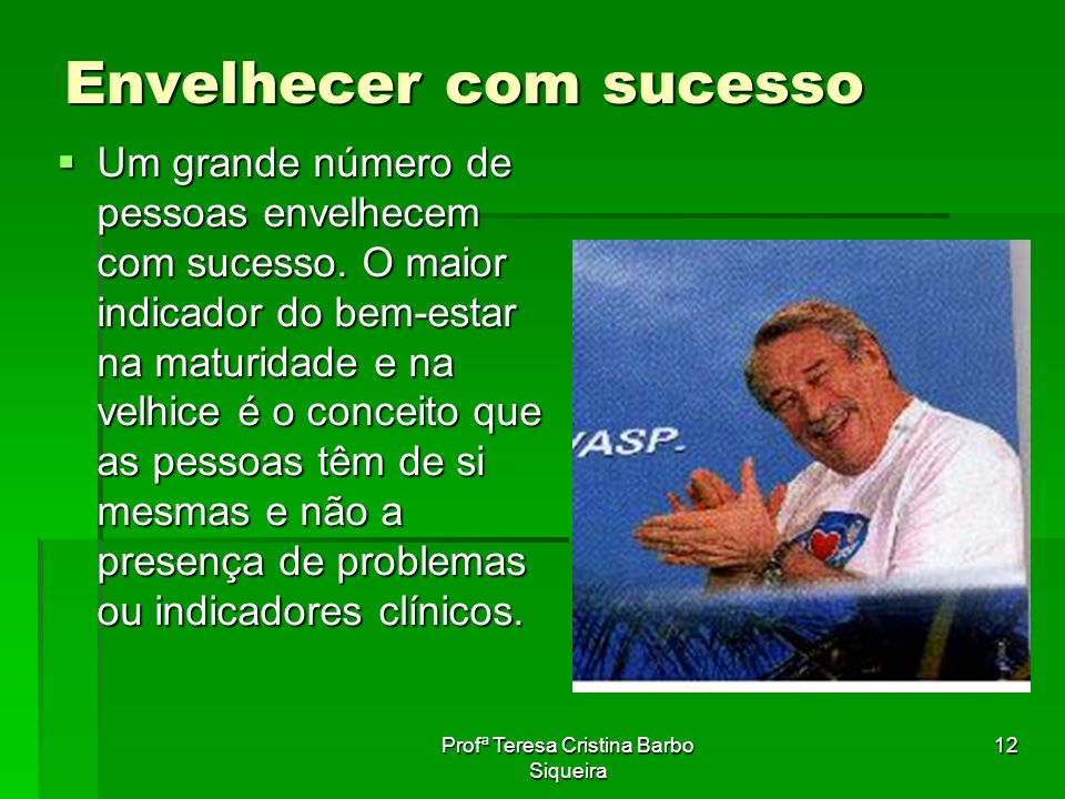 Profª Teresa Cristina Barbo Siqueira 12 Envelhecer com sucesso Um grande número de pessoas envelhecem com sucesso. O maior indicador do bem-estar na m
