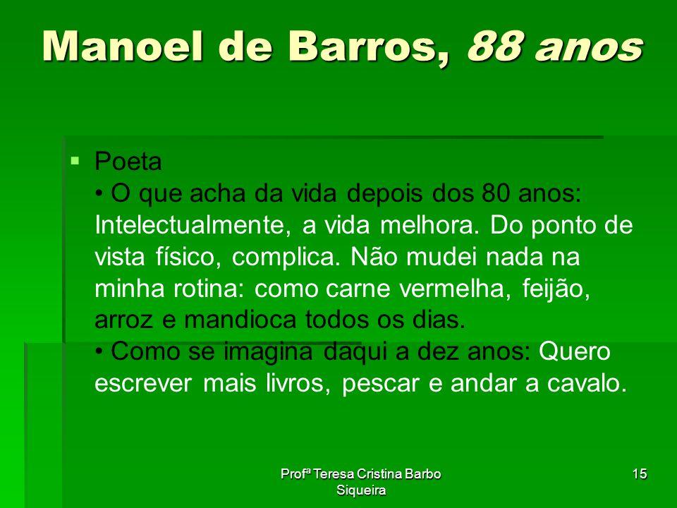 Profª Teresa Cristina Barbo Siqueira 15 Manoel de Barros, 88 anos Poeta O que acha da vida depois dos 80 anos: Intelectualmente, a vida melhora. Do po