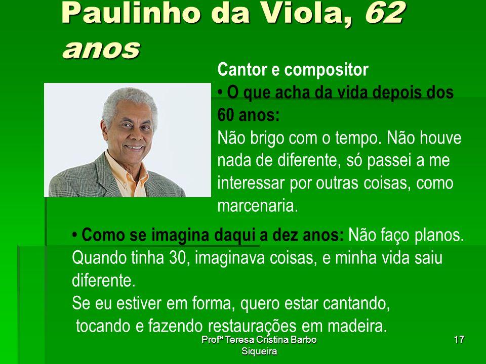 Profª Teresa Cristina Barbo Siqueira 17 Paulinho da Viola, 62 anos Cantor e compositor O que acha da vida depois dos 60 anos: Não brigo com o tempo. N