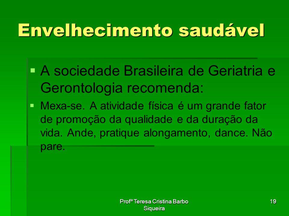 Profª Teresa Cristina Barbo Siqueira 19 Envelhecimento saudável A sociedade Brasileira de Geriatria e Gerontologia recomenda: Mexa-se. A atividade fís
