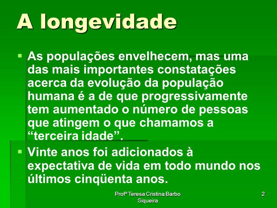 Profª Teresa Cristina Barbo Siqueira 2 A longevidade As populações envelhecem, mas uma das mais importantes constatações acerca da evolução da populaç