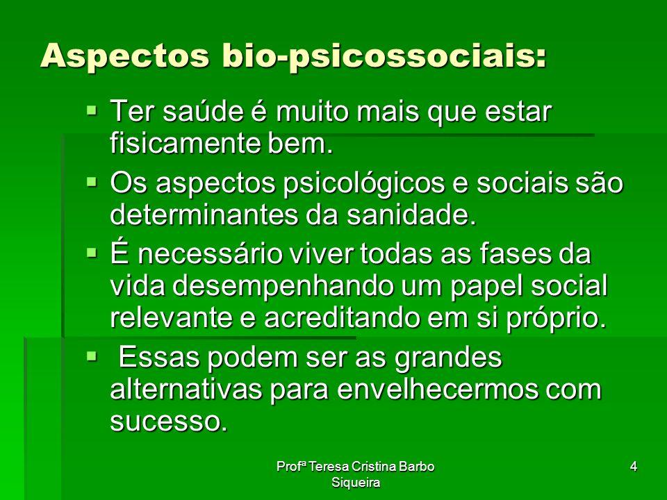 Profª Teresa Cristina Barbo Siqueira 4 Aspectos bio-psicossociais: Ter saúde é muito mais que estar fisicamente bem. Ter saúde é muito mais que estar