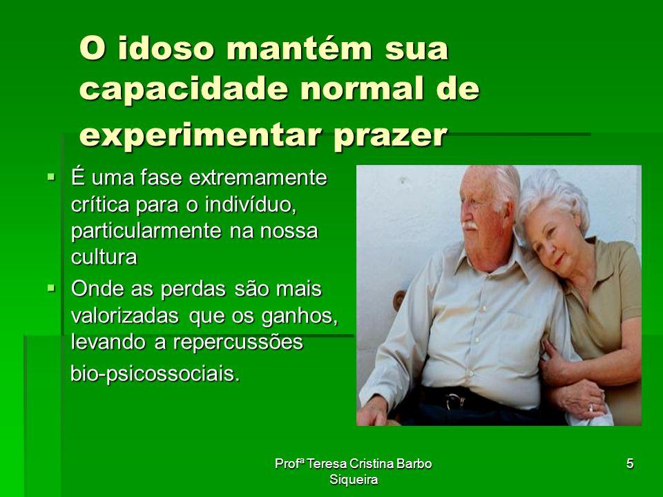 Profª Teresa Cristina Barbo Siqueira 5 O idoso mantém sua capacidade normal de experimentar prazer É uma fase extremamente crítica para o indivíduo, p
