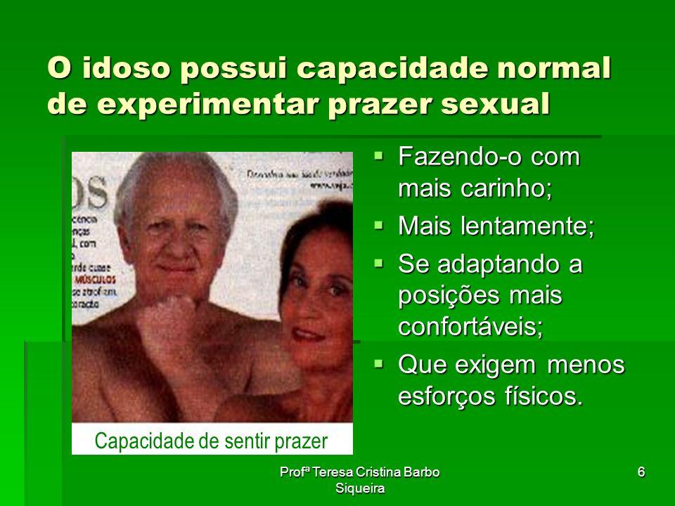 Profª Teresa Cristina Barbo Siqueira 6 O idoso possui capacidade normal de experimentar prazer sexual Fazendo-o com mais carinho; Fazendo-o com mais c