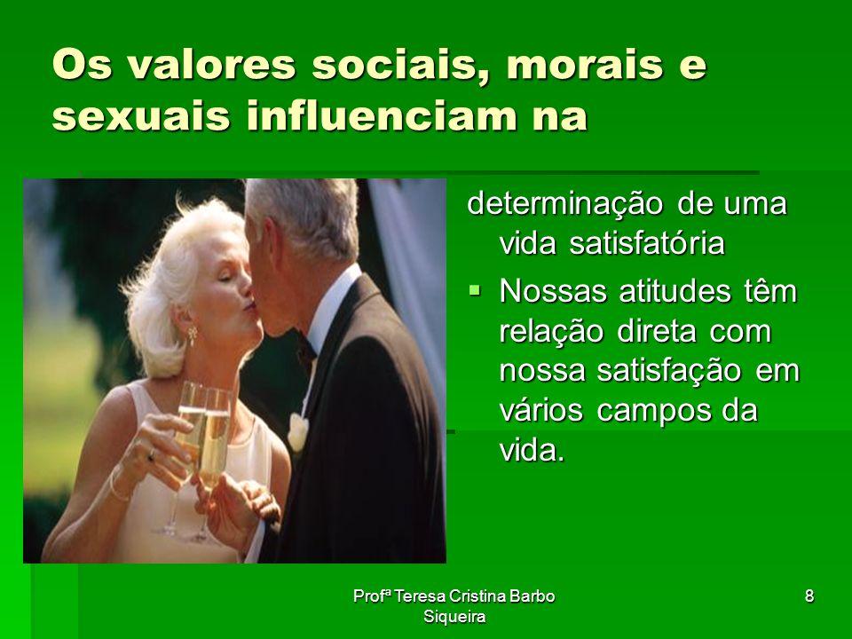 Profª Teresa Cristina Barbo Siqueira 8 Os valores sociais, morais e sexuais influenciam na determinação de uma vida satisfatória Nossas atitudes têm r