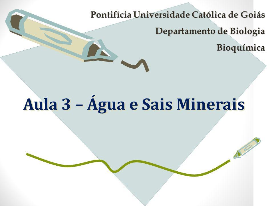 Aula 3 – Água e Sais Minerais Pontifícia Universidade Católica de Goiás Departamento de Biologia Bioquímica