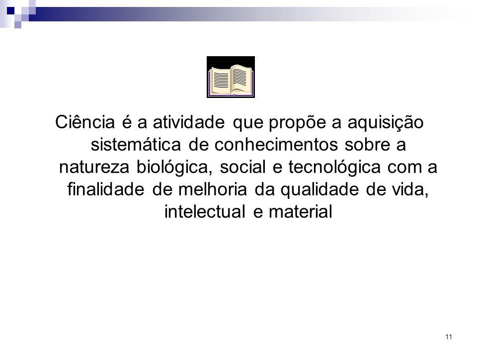 11 Ciência é a atividade que propõe a aquisição sistemática de conhecimentos sobre a natureza biológica, social e tecnológica com a finalidade de melh