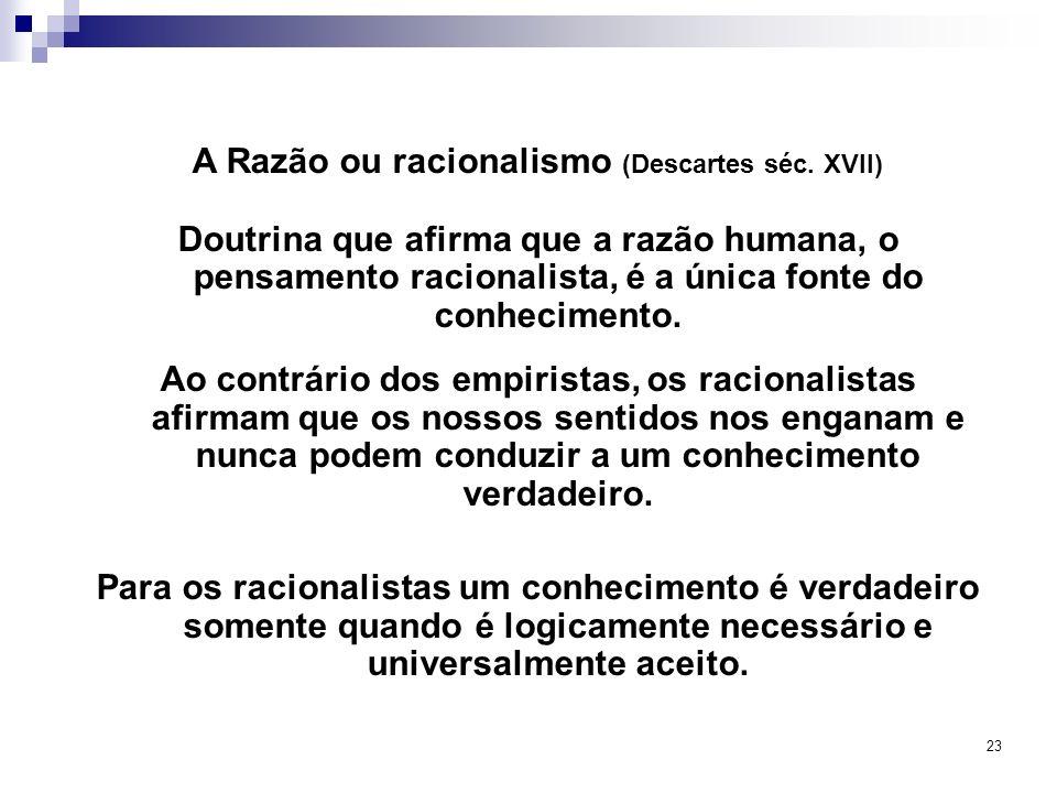 23 A Razão ou racionalismo (Descartes séc. XVII) Doutrina que afirma que a razão humana, o pensamento racionalista, é a única fonte do conhecimento. A