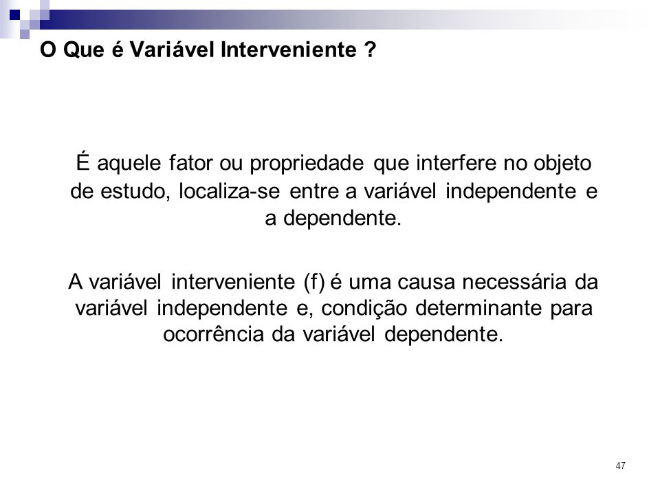 47 O Que é Variável Interveniente ? É aquele fator ou propriedade que interfere no objeto de estudo, localiza-se entre a variável independente e a dep