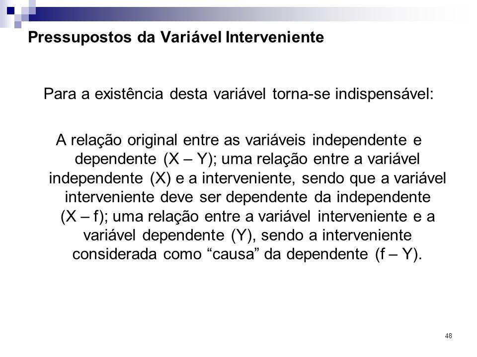 48 Pressupostos da Variável Interveniente Para a existência desta variável torna-se indispensável: A relação original entre as variáveis independente