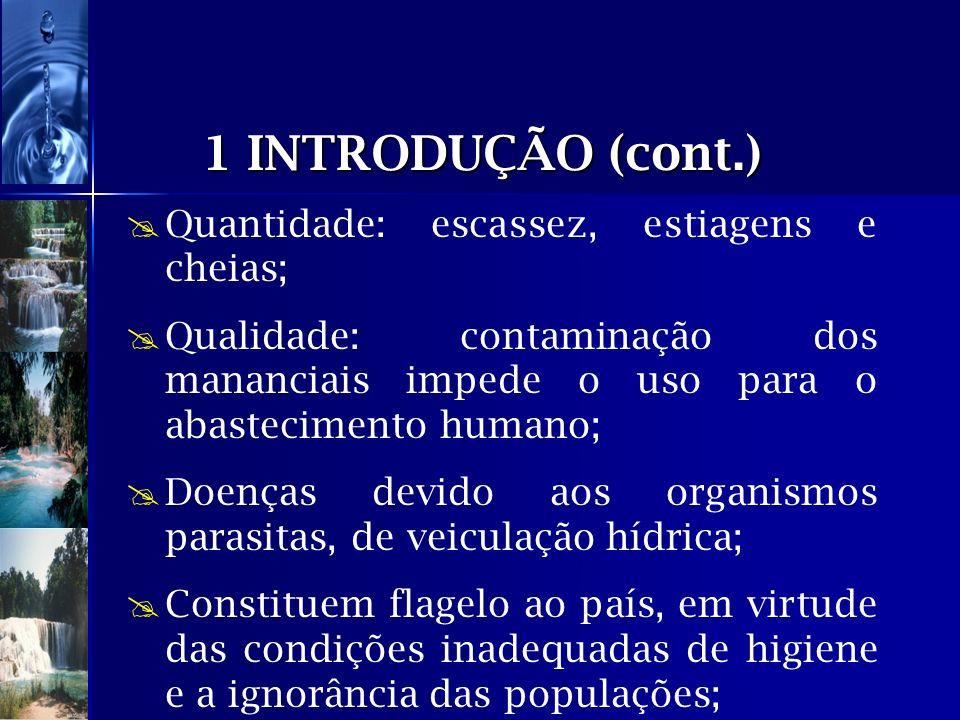 1 INTRODUÇÃO (cont.) Quantidade: escassez, estiagens e cheias; Qualidade: contaminação dos mananciais impede o uso para o abastecimento humano; Doença