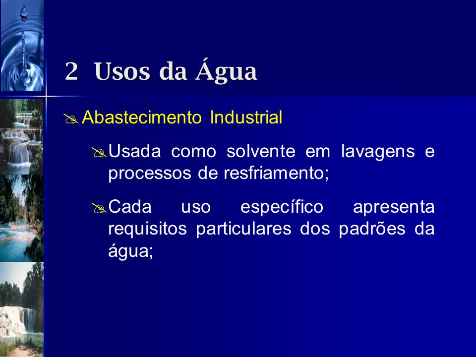 Abastecimento Industrial Usada como solvente em lavagens e processos de resfriamento; Cada uso específico apresenta requisitos particulares dos padrõe