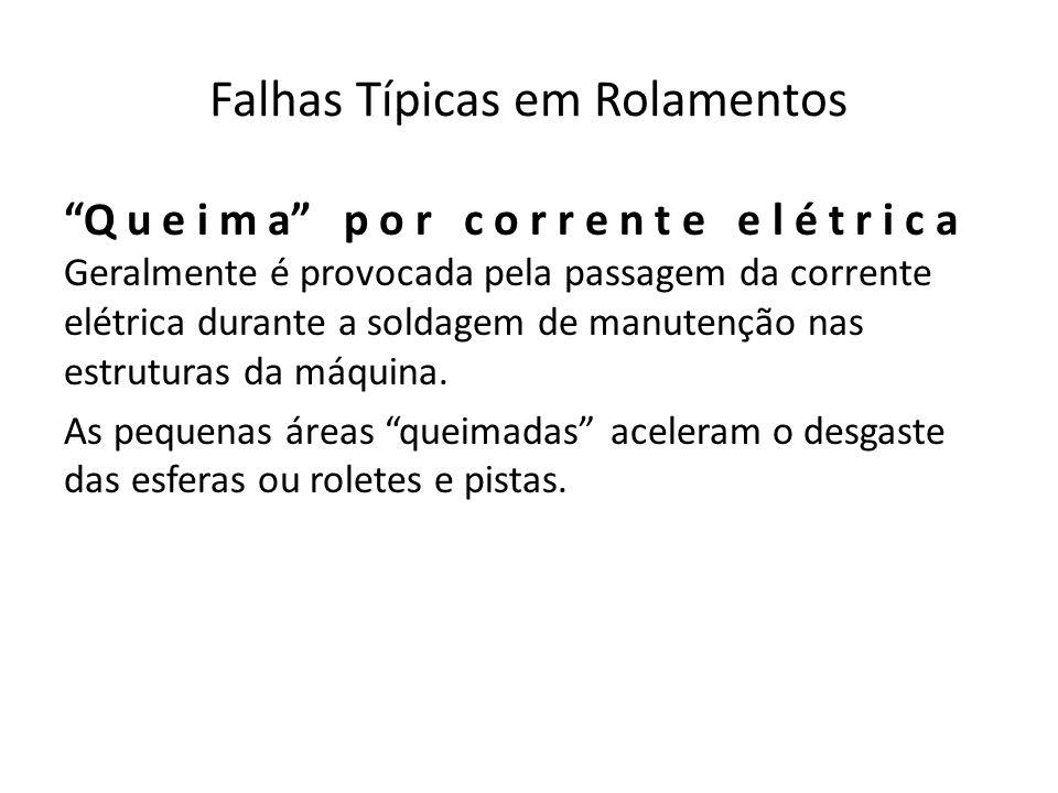 Falhas Típicas em Rolamentos Q u e i m a p o r c o r r e n t e e l é t r i c a Geralmente é provocada pela passagem da corrente elétrica durante a sol