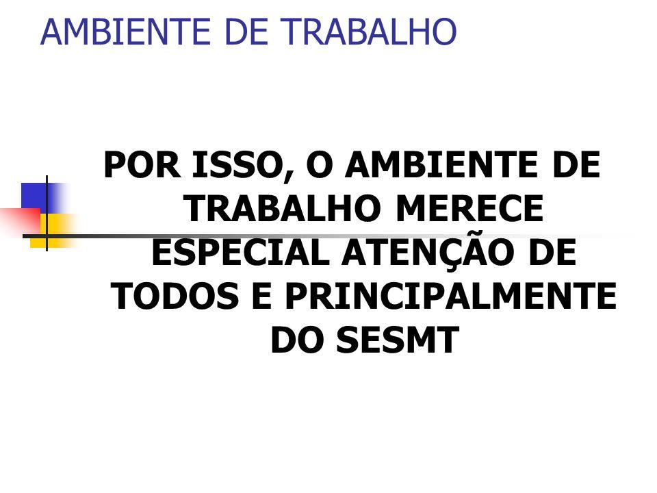 AMBIENTE DE TRABALHO POR ISSO, O AMBIENTE DE TRABALHO MERECE ESPECIAL ATENÇÃO DE TODOS E PRINCIPALMENTE DO SESMT