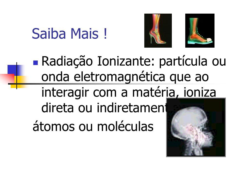 Saiba Mais ! Radiação Ionizante: partícula ou onda eletromagnética que ao interagir com a matéria, ioniza direta ou indiretamente seus átomos ou moléc