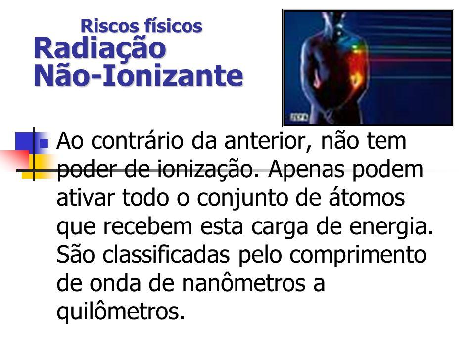 Riscos físicos Radiação Não-Ionizante Ao contrário da anterior, não tem poder de ionização. Apenas podem ativar todo o conjunto de átomos que recebem
