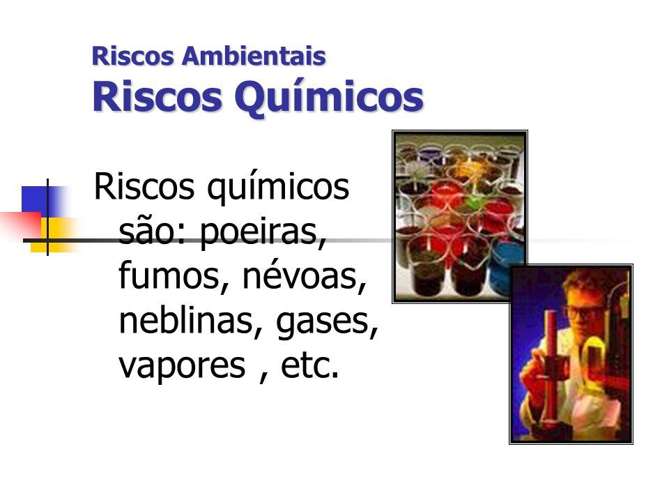Riscos Ambientais Riscos Químicos Riscos químicos são: poeiras, fumos, névoas, neblinas, gases, vapores, etc.