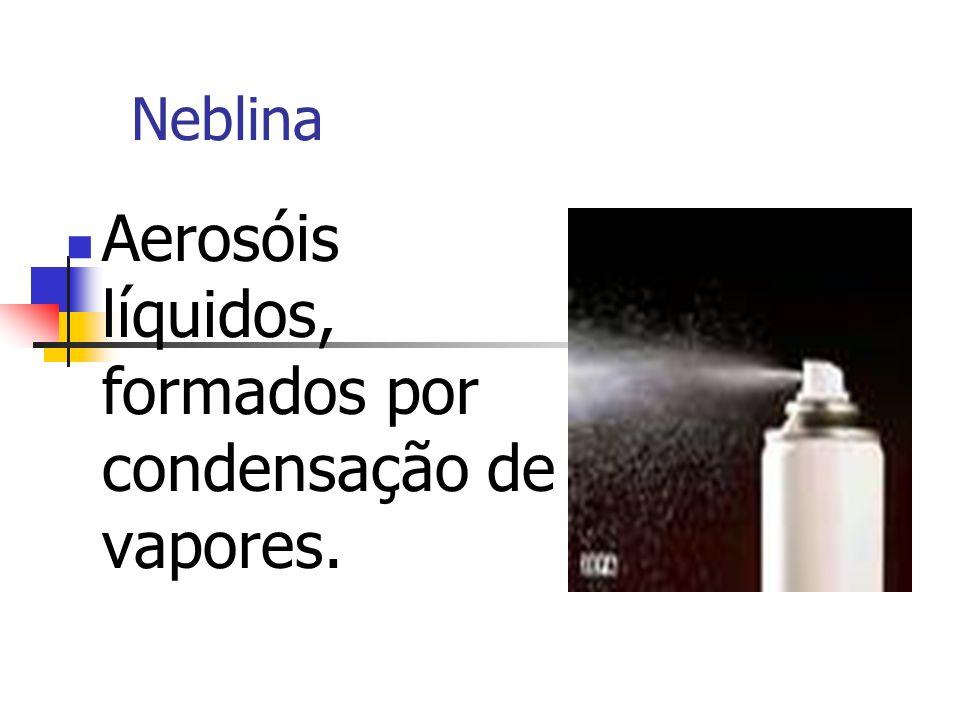 Neblina Aerosóis líquidos, formados por condensação de vapores.