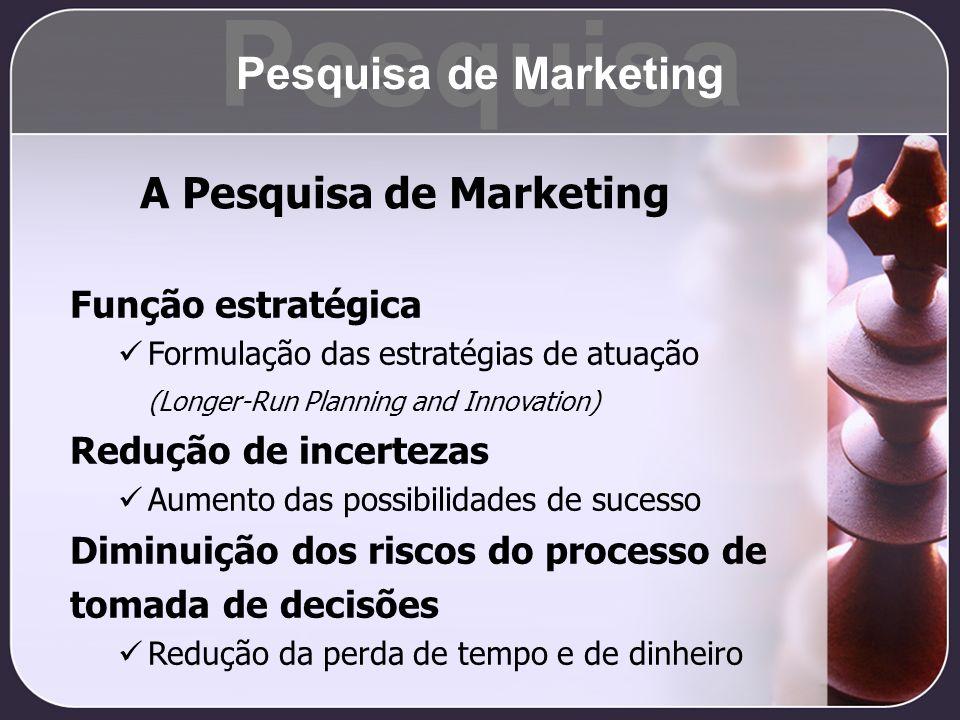 A Pesquisa de Marketing Função estratégica Formulação das estratégias de atuação (Longer-Run Planning and Innovation) Redução de incertezas Aumento da