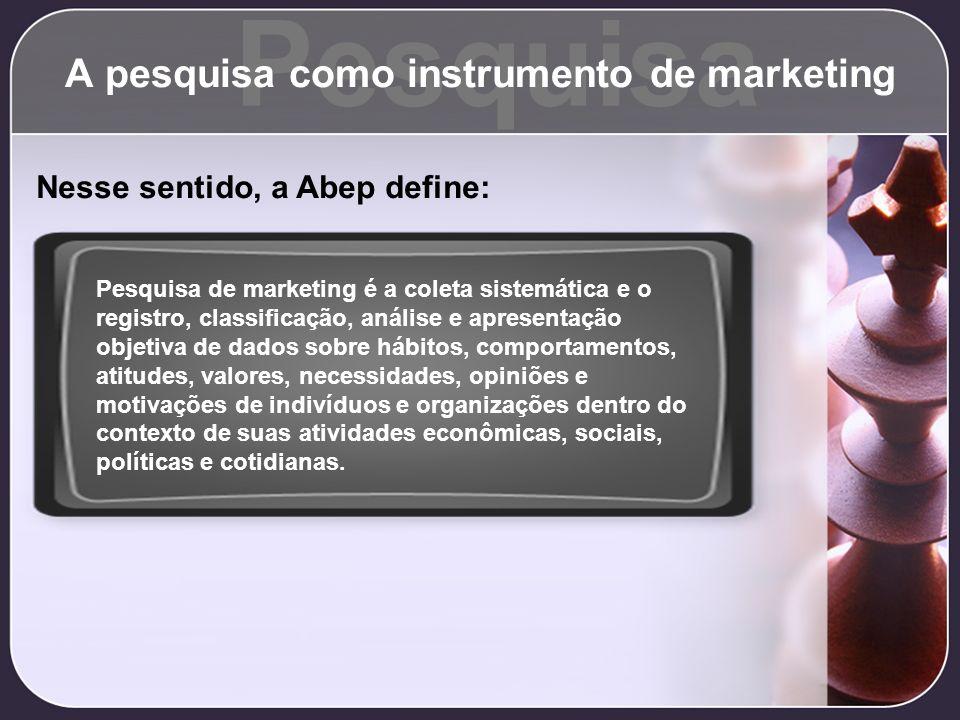 Pesquisa A pesquisa como instrumento de marketing Nesse sentido, a Abep define: Pesquisa de marketing é a coleta sistemática e o registro, classificaç
